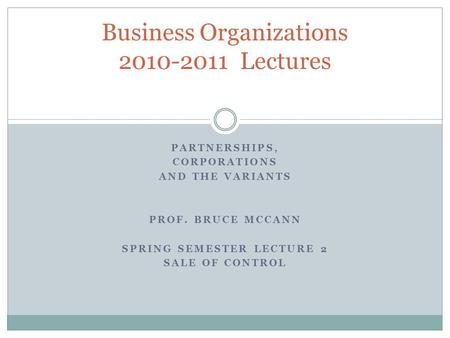 PARTNERSHIPS, CORPORATIONS AND THE VARIANTS PROF. BRUCE MCCANN SPRING SEMESTER LECTURE 2 SALE OF CONTROL Business Organizations 2010-2011 Lectures.