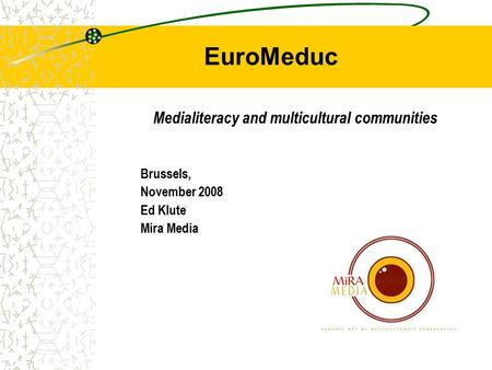EuroMeduc Medialiteracy and multicultural communities Brussels, November 2008 Ed Klute Mira Media.