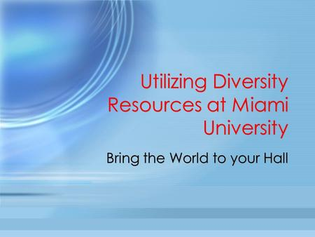 Utilizing Diversity Resources at Miami University Bring the World to your Hall.