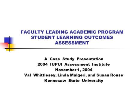 FACULTY LEADING ACADEMIC PROGRAM STUDENT LEARNING OUTCOMES ASSESSMENT A Case Study Presentation 2004 IUPUI Assessment Institute November 1, 2004 Val Whittlesey,