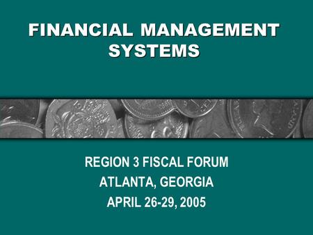 FINANCIAL MANAGEMENT SYSTEMS REGION 3 FISCAL FORUM ATLANTA, GEORGIA APRIL 26-29, 2005.