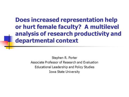 Does increased representation help or hurt female faculty? A multilevel analysis of research productivity and departmental context Stephen R. Porter Associate.