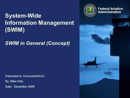 Federal Aviation Administration Presented to: Eurocontrol/SJU By: Mike Hritz Date: December 2009 System-Wide Information Management (SWIM) SWIM in General.