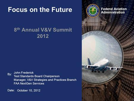 By: Date: Federal Aviation Administration Focus on the Future 8 th Annual V&V Summit 2012 John Frederick Test Standards Board Chairperson Manager, V&V.