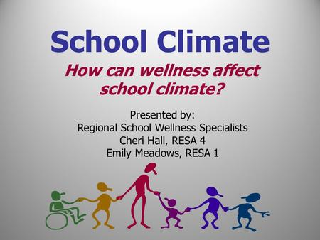 Presented by: Regional School Wellness Specialists Cheri Hall, RESA 4 Emily Meadows, RESA 1 How can wellness affect school climate? School Climate.