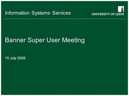 Information Systems Services Banner Super User Meeting 15 July 2008.