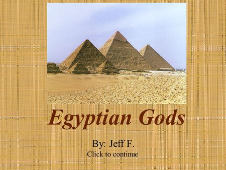 Egyptian Gods By: Jeff F. Click to continue. Instructions You may work with a partner Please answer questions on your separate sheet of paper. Click on.