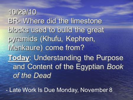 10/29/10 BR- Where did the limestone blocks used to build the great pyramids (Khufu, Kephren, Menkaure) come from? Today: Understanding the Purpose and.