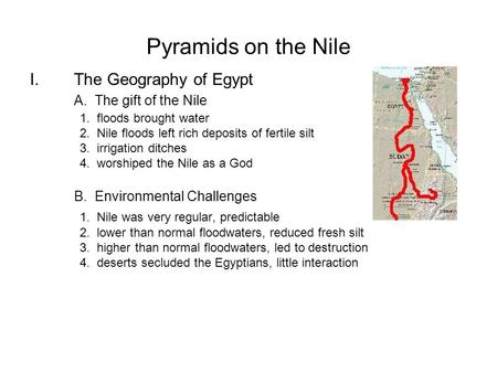 Pyramids on the Nile I.The Geography of Egypt A. The gift of the Nile 1. floods brought water 2. Nile floods left rich deposits of fertile silt 3. irrigation.