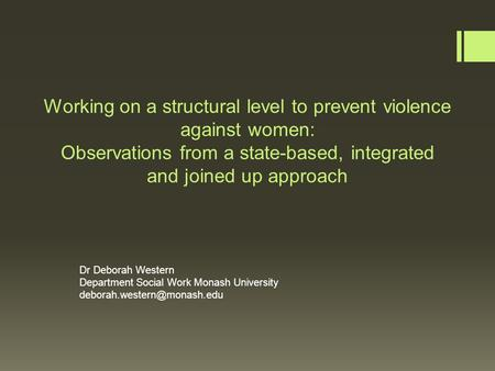 Working on a structural level to prevent violence against women: Observations from a state-based, integrated and joined up approach Dr Deborah Western.