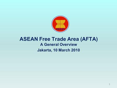 1 ASEAN Free Trade Area (AFTA) A General Overview Jakarta, 10 March 2010.