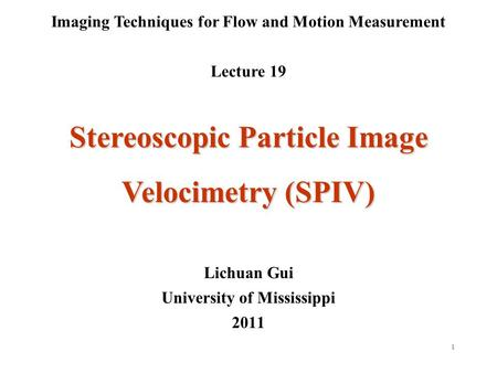 1 Imaging Techniques for Flow and Motion Measurement Lecture 19 Lichuan Gui University of Mississippi 2011 Stereoscopic Particle Image Velocimetry (SPIV)