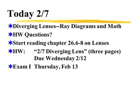 "Today 2/7  Diverging Lenses--Ray Diagrams and Math  HW Questions?  Start reading chapter 26.6-8 on Lenses  HW:""2/7 Diverging Lens"" (three pages) Due."
