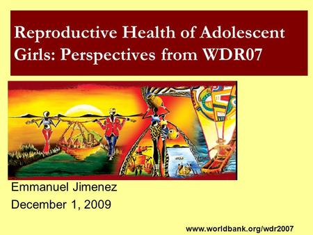 Reproductive Health of Adolescent Girls: Perspectives from WDR07 Emmanuel Jimenez December 1, 2009 www.worldbank.org/wdr2007.
