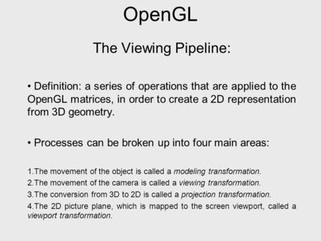 OpenGL The Viewing Pipeline: Definition: a series of operations that are applied to the OpenGL matrices, in order to create a 2D representation from 3D.