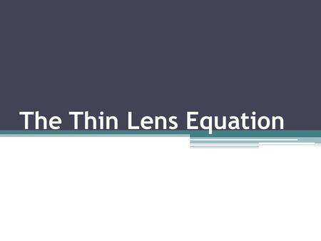 The Thin Lens Equation. Let's us predict mathematically the properties of an image produced by a lens.