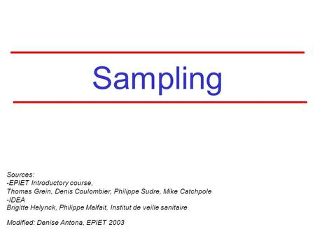Sampling Sources: -EPIET Introductory course, Thomas Grein, Denis Coulombier, Philippe Sudre, Mike Catchpole -IDEA Brigitte Helynck, Philippe Malfait,