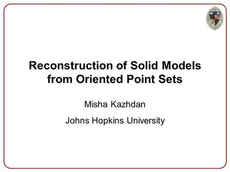 Reconstruction of Solid Models from Oriented Point Sets Misha Kazhdan Johns Hopkins University.