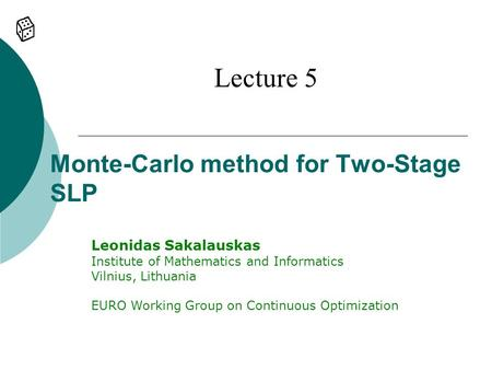 Monte-Carlo method for Two-Stage SLP Lecture 5 Leonidas Sakalauskas Institute of Mathematics and Informatics Vilnius, Lithuania EURO Working Group on Continuous.