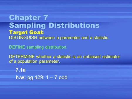 Chapter 7 Sampling Distributions Target Goal: DISTINGUISH between a parameter and a statistic. DEFINE sampling distribution. DETERMINE whether a statistic.