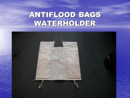 ANTIFLOOD BAGS WATERHOLDER. INSTANT ANTIFLOOD BAGS WATERHOLDER Purpose of use Purpose of use Antiflood bags can be used for protection against flood and.