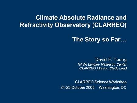 Climate Absolute Radiance and Refractivity Observatory (CLARREO) The Story so Far… David F. Young NASA Langley Research Center CLARREO Mission Study Lead.