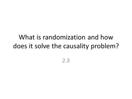What is randomization and how does it solve the causality problem? 2.3.