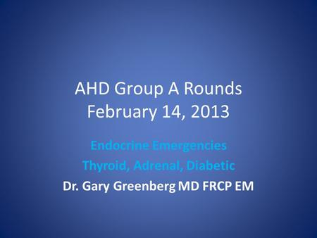 AHD Group A Rounds February 14, 2013 Endocrine Emergencies Thyroid, Adrenal, Diabetic Dr. Gary Greenberg MD FRCP EM.