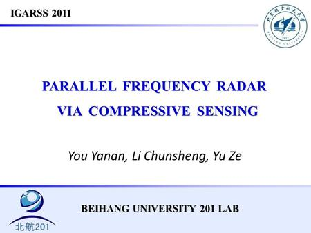 BEIHANG UNIVERSITY 201 LAB PARALLEL FREQUENCY RADAR VIA COMPRESSIVE SENSING VIA COMPRESSIVE SENSING You Yanan, Li Chunsheng, Yu Ze IGARSS 2011.