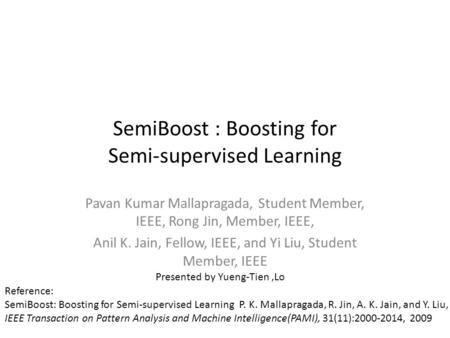 SemiBoost : Boosting for Semi-supervised Learning Pavan Kumar Mallapragada, Student Member, IEEE, Rong Jin, Member, IEEE, Anil K. Jain, Fellow, IEEE, and.