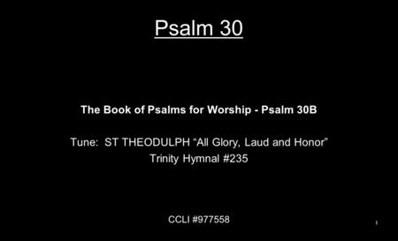 "Psalm 30 The Book of Psalms for Worship - Psalm 30B Tune: ST THEODULPH ""All Glory, Laud and Honor"" Trinity Hymnal #235 CCLI #977558 1."
