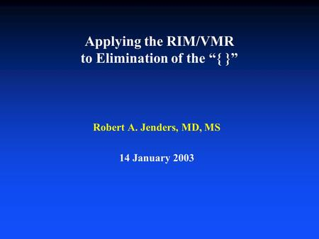 "Applying the RIM/VMR to Elimination of the ""{ }"" Robert A. Jenders, MD, MS 14 January 2003."