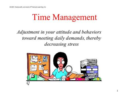 © 2001 Wadsworth, a division of Thomson Learning, Inc 1 Time Management Adjustment in your attitude and behaviors toward meeting daily demands, thereby.