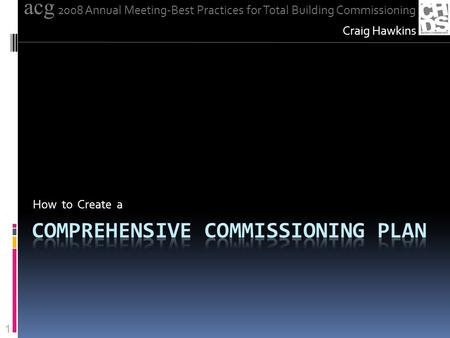 How to Create a Craig Hawkins acg 2008 Annual Meeting-Best Practices for Total Building Commissioning 1.