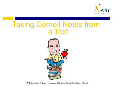Taking Cornell Notes from a Text AVID Standard 2.3: Refine note taking skills in the Cornell Note Taking Method.