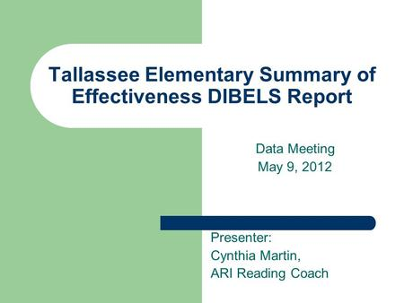 Tallassee Elementary Summary of Effectiveness DIBELS Report Data Meeting May 9, 2012 Presenter: Cynthia Martin, ARI Reading Coach.