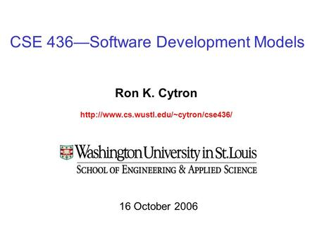 CSE 436—Software Development Models Ron K. Cytron  16 October 2006.