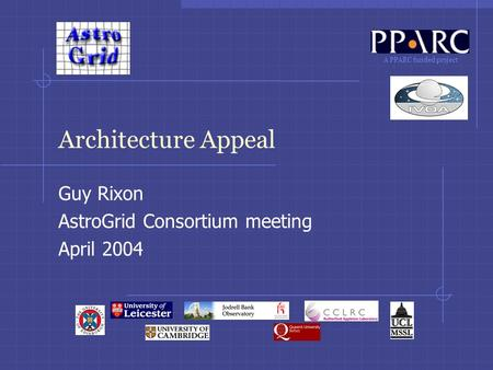 A PPARC funded project Architecture Appeal Guy Rixon AstroGrid Consortium meeting April 2004.