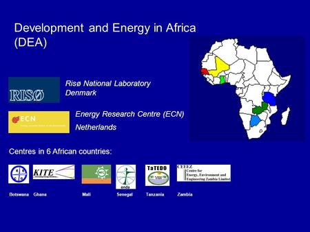 BotswanaGhanaMaliSenegalTanzaniaZambia Development and Energy in Africa (DEA) Risø National Laboratory Denmark Energy Research Centre (ECN) Netherlands.