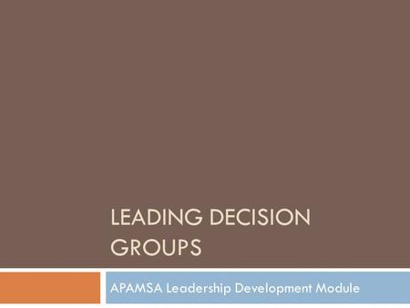 LEADING DECISION GROUPS APAMSA Leadership Development Module.