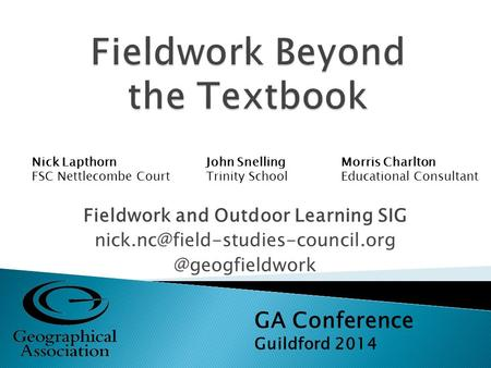 Fieldwork and Outdoor Learning GA Conference Guildford 2014 Nick Lapthorn FSC Nettlecombe Court John.