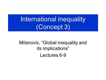 "International inequality (Concept 3) Milanovic, ""Global inequality and its implications"" Lectures 6-9."