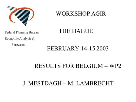 WORKSHOP AGIR THE HAGUE FEBRUARY 14-15 2003 RESULTS FOR BELGIUM – WP2 J. MESTDAGH – M. LAMBRECHT Federal Planning Bureau Economic Analysis & Forecasts.