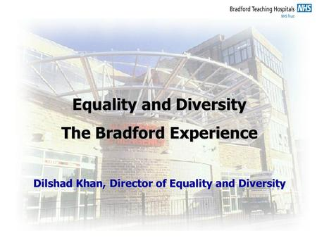 Equality and Diversity The Bradford Experience Dilshad Khan, Director of Equality and Diversity.