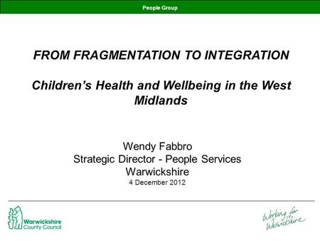 People Group FROM FRAGMENTATION TO INTEGRATION Children's Health and Wellbeing in the West Midlands Wendy Fabbro Strategic Director - People Services Warwickshire.