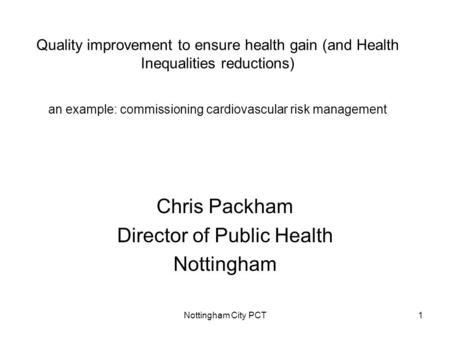 Nottingham City PCT1 Quality improvement to ensure health gain (and Health Inequalities reductions) an example: commissioning cardiovascular risk management.