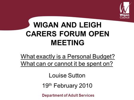 WIGAN AND LEIGH CARERS FORUM OPEN MEETING Louise Sutton Department of Adult Services 19 th February 2010 What exactly is a Personal Budget? What can or.