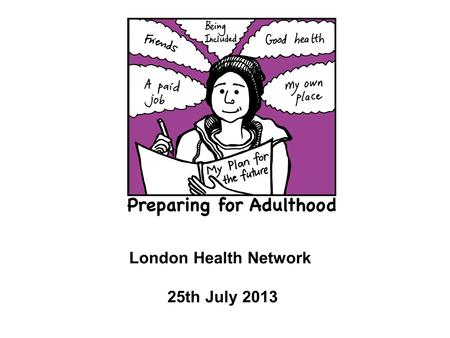 London Health Network 25th July 2013. Poor outcomes for young people, especially employment, living independently, health and getting included Parents.