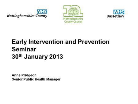 Early Intervention and Prevention Seminar 30 th January 2013 Anne Pridgeon Senior Public Health Manager.