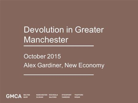 Devolution in Greater Manchester October 2015 Alex Gardiner, New Economy.